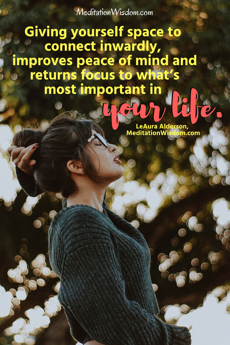 Meditation, gives you space to connect inwardly, improves peace of mind and returns focus to what's most important in your life. ~LeAura Alderson, MeditationWisdom.com #quotes #meditation #peace