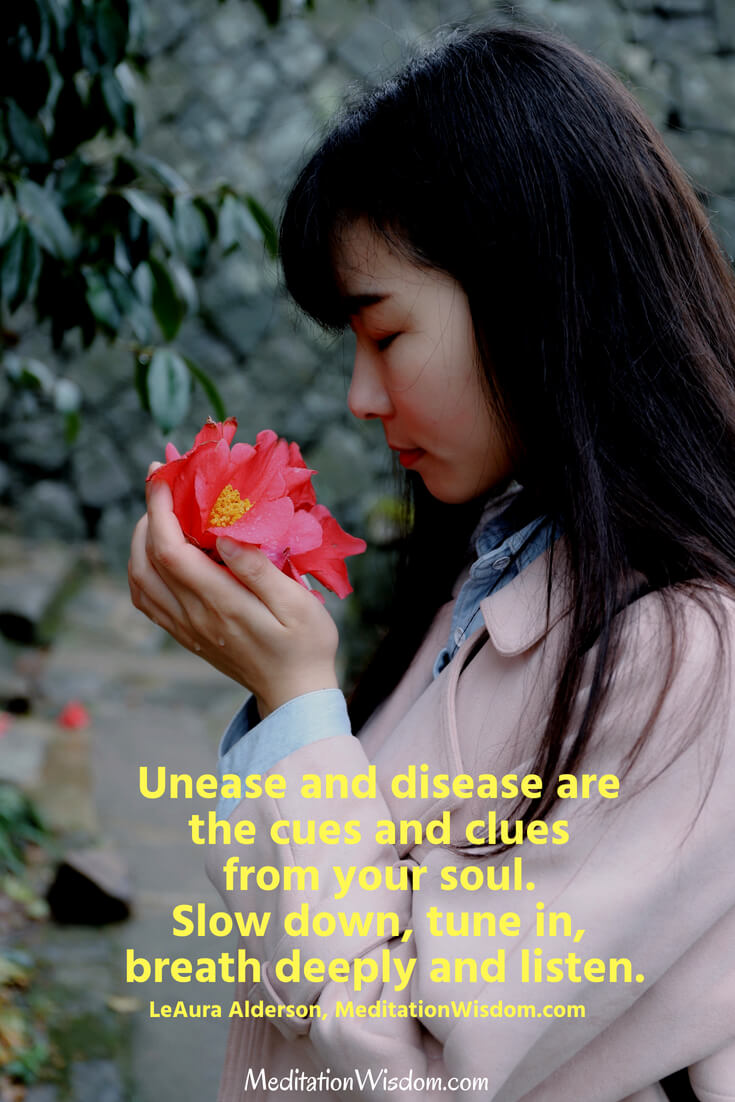 Unease and disease are the cues and clues from your soul. Slow down, tune in, breath deeply and listen. ~LeAura Alderson, MeditationWisdom.com #meditation #quotes #soul #peace