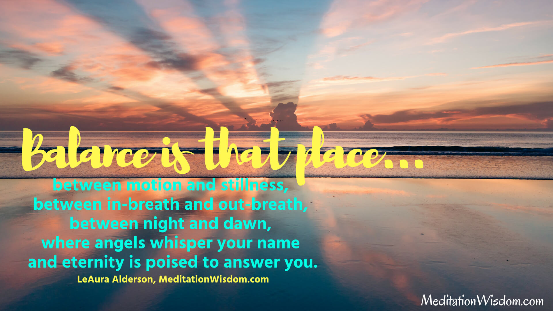 Balance is that place between motion and stillness, between in-breath and out-breath, between night and dawn, where angels whisper your name and eternity is poised to answer you. ~LeAura Alderson, MeditationWisdom.com #quotes #balance #peace #meditation